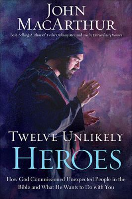 Twelve Unlikely Heroes How God Commissioned Unexpected People in the Bible and What He Wants to Do with You  2012 9781400202089 Front Cover