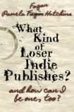 What Kind of Loser Indie Publishes, and How Can I Be One, Too?  N/A 9781939889089 Front Cover