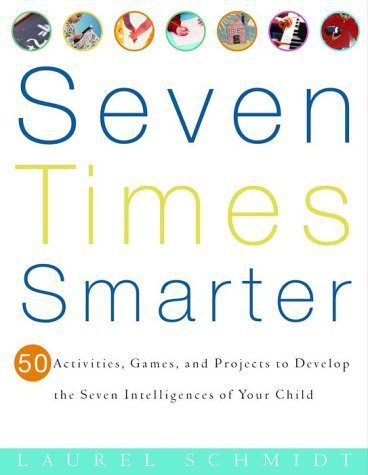 Seven Times Smarter 50 Activities, Games, and Projects to Develop the Seven Intelligences of Your Child  2001 9780609805091 Front Cover