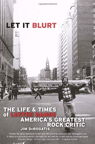 Let It Blurt The Life and Times of Lester Bangs, America's Greatest Rock Critic N/A edition cover