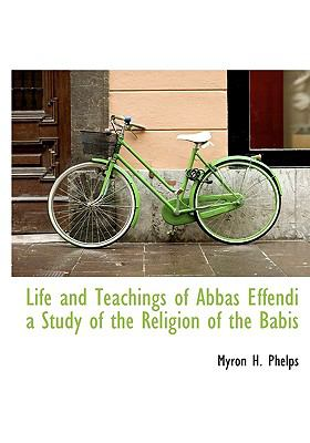 Life and Teachings of Abbas Effendi a Study of the Religion of the Babis N/A edition cover