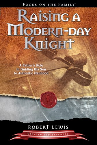 Raising a Modern-Day Knight A Father's Role in Guiding His Son to Authentic Manhood  2007 (Revised) edition cover