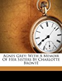 Agnes Grey: With a Memoir of Her Sisters by Charlotte Bronte  0 edition cover