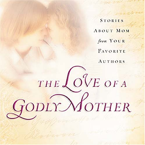 Love of a Godly Mother Stories about Mom from Your Favorite Authors  2006 9781404103092 Front Cover