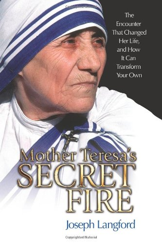 Mother Teresa's Secret Fire The Encounter That Changed Her Life, and How It Can Transform Your Own  2008 edition cover