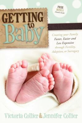 Getting to Baby Creating Your Family Faster, Easier and Less Expensive Through Fertility, Adoption, or Surrogacy  2011 9780982859094 Front Cover