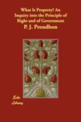 What Is Property? an Inquiry into the Principle of Right and of Government   2008 9781406866094 Front Cover