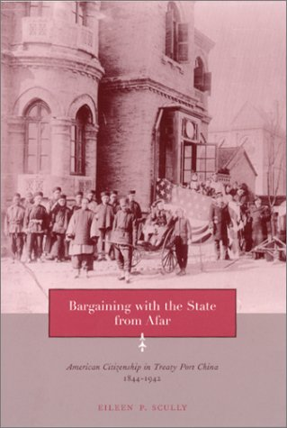 Bargaining with the State from Afar American Citizenship in Treaty Port China, 1844-1942  2001 9780231121095 Front Cover