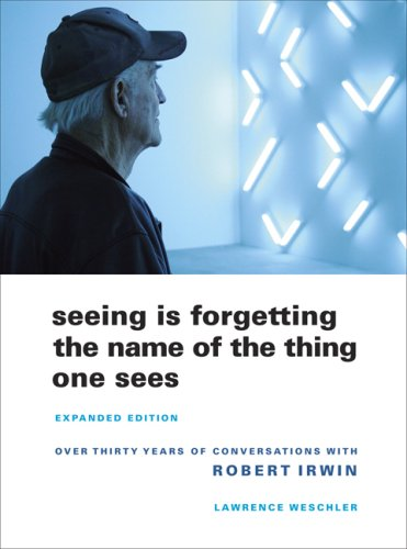 Seeing Is Forgetting the Name of the Thing One Sees Over Thirty Years of Conversations with Robert Irwin  2009 (Expanded) edition cover