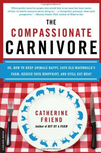 Compassionate Carnivore Or, How to Keep Animals Happy, Save Old MacDonald's Farm, Reduce Your Hoofprint, and Still Eat Meat N/A 9780738213095 Front Cover