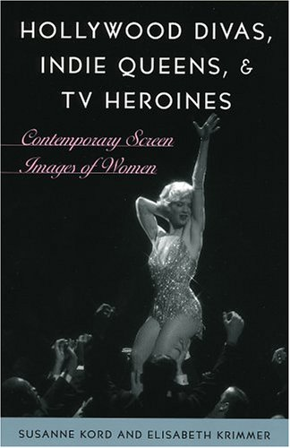Hollywood Divas, Indie Queens, and TV Heroines Contemporary Screen Images of Women  2004 9780742537095 Front Cover