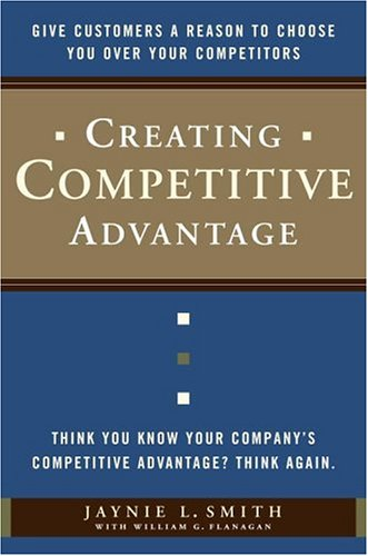 Creating Competitive Advantage Give Customers a Reason to Choose You over Your Competitors  2006 edition cover