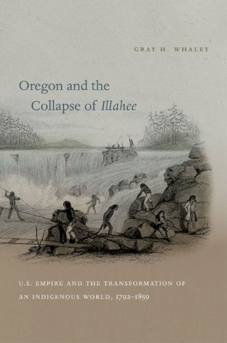 Oregon and the Collapse of Illahee U. S. Empire and the Transformation of an Indigenous World, 1792-1859  2010 edition cover