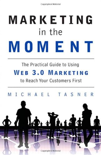 Marketing in the Moment The Practical Guide to Using Web 3. 0 Marketing to Reach Your Customers First  2010 (Revised) 9780137081097 Front Cover