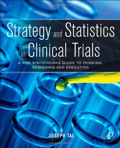 Strategy and Statistics in Clinical Trials A Non-Statisticians Guide to Thinking, Designing and Executing  2011 9780123869098 Front Cover