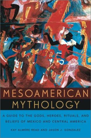Mesoamerican Mythology A Guide to the Gods, Heroes, Rituals, and Beliefs of Mexico and Central America  2002 9780195149098 Front Cover