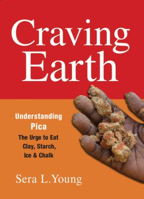 Craving Earth Understanding Pica - The Urge to Eat Clay, Starch, Ice, and Chalk  2012 edition cover