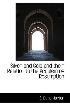 Silver and Gold and Their Relation to the Problem of Resumption N/A 9781115117098 Front Cover