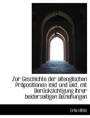 Zur Geschichte der Altenglischen Pr�positionen 'Mid' und Wid', Mit Ber�cksichtigung Ihrer Beiderseit  N/A 9781115203098 Front Cover