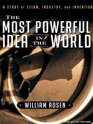 The Most Powerful Idea in the World: A Story of Steam, Industry, and Invention  2010 9781400167098 Front Cover