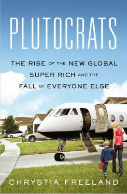 Plutocrats The Rise of the New Global Super-Rich and the Fall of Everyone Else  2012 edition cover