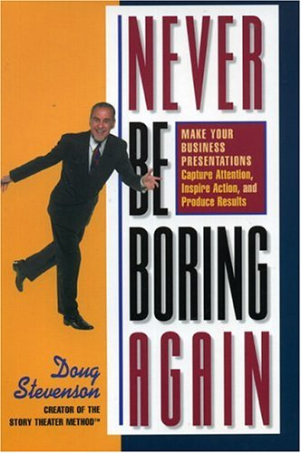 Never Be Boring Again : Make Your Business Presentations Capture Attention, Inspire Action and Produce Results 1st 2003 edition cover