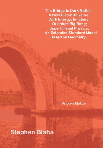 Bridge to Dark Matter; a New Sister Universe; Dark Energy; Inflatons; Quantum Big Bang; Superluminal Physics; an Extended Standard Model Based On   2013 edition cover