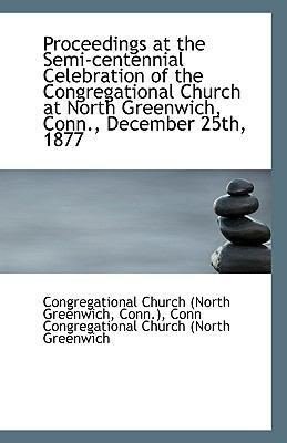 Proceedings at the Semi-Centennial Celebration of the Congregational Church at North Greenwich, Conn N/A 9781113370099 Front Cover