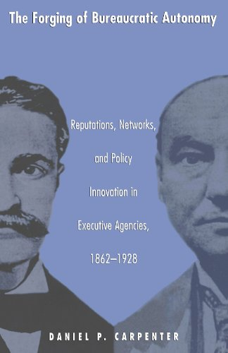 Forging of Bureaucratic Autonomy Reputations, Networks, and Policy Innovation in Executive Agencies, 1862-1928  2002 edition cover