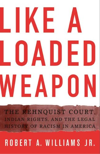 Like a Loaded Weapon The Rehnquist Court, Indian Rights, and the Legal History of Racism in America  2005 edition cover