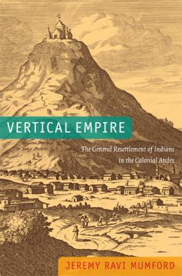 Vertical Empire The General Resettlement of Indians in the Colonial Andes  2012 edition cover