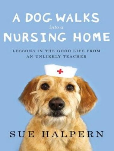 A Dog Walks into a Nursing Home: Lessons in the Good Life from an Unlikely Teacher  2013 edition cover