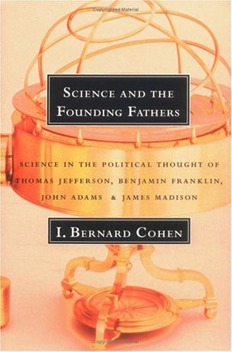 Science and the Founding Fathers Science in the Political Thought of Thomas Jefferson, Benjamin Franklin, John Adams, and James Madison N/A edition cover