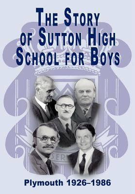 The Story of Sutton High School for Boys, Plymouth, 1926-1986  0 edition cover