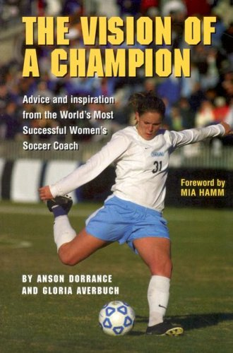 Vision of a Champion Advice and Inspiration from the World's Most Successful Women's Soccer Coach  2005 edition cover