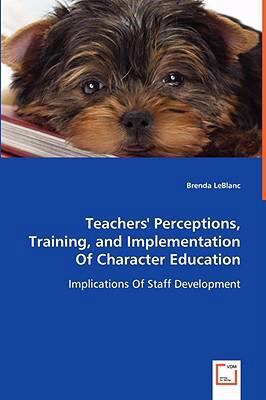 Teachers' Perceptions, Training, and Implementation of Character Education - Implications of Staff Development   2008 9783836472104 Front Cover