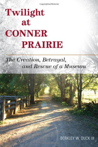 Twilight at Conner Prairie The Creation, Betrayal, and Rescue of a Museum  2011 9780759120105 Front Cover