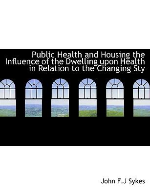 Public Health and Housing the Influence of the Dwelling upon Health in Relation to the Changing Sty N/A 9781115376105 Front Cover