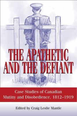 Apathetic and the Defiant Case Studies of Canadian Mutiny and Disobedience, 1812-1919  2007 9781550027105 Front Cover