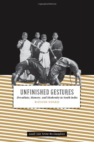 Unfinished Gestures Devadasis, Memory, and Modernity in South India  2011 9780226768106 Front Cover