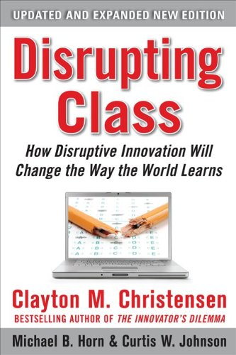 Disrupting Class How Disruptive Innovation Will Change the Way the World Learns 2nd 2011 (Expanded) edition cover