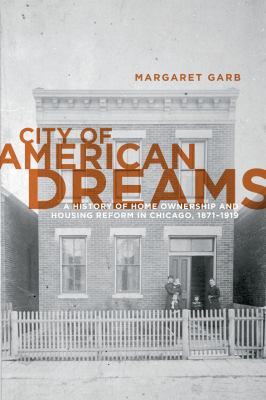 City of American Dreams A History of Home Ownership and Housing Reform in Chicago, 1871-1919  2011 edition cover