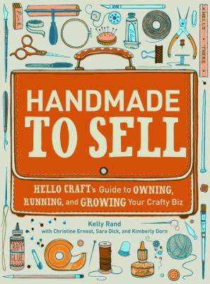Handmade to Sell Hello Craft's Guide to Owning, Running, and Growing Your Crafty Biz  2012 edition cover