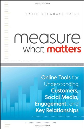 Measure What Matters Online Tools for Understanding Customers, Social Media, Engagement, and Key Relationships  2011 edition cover