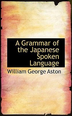 Grammar of the Japanese Spoken Language  N/A 9781116726107 Front Cover