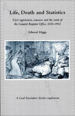 Life, Death and Statistics Civil Registration, Censuses and the Work of the General Register Office, 1836-1952  2004 9780954162108 Front Cover