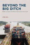 Beyond the Big Ditch Politics, Ecology, and Infrastructure at the Panama Canal  2014 9780262028110 Front Cover