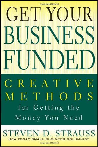 Get Your Business Funded Creative Methods for Getting the Money You Need  2011 edition cover