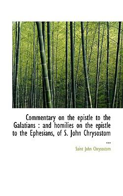 Commentary on the Epistle to the Galatians And homilies on the epistle to the Ephesians, of S. Joh N/A 9781116670110 Front Cover