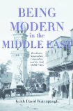 Being Modern in the Middle East Revolution, Nationalism, Colonialism and the Arab Middle Class  2006 9780691155111 Front Cover